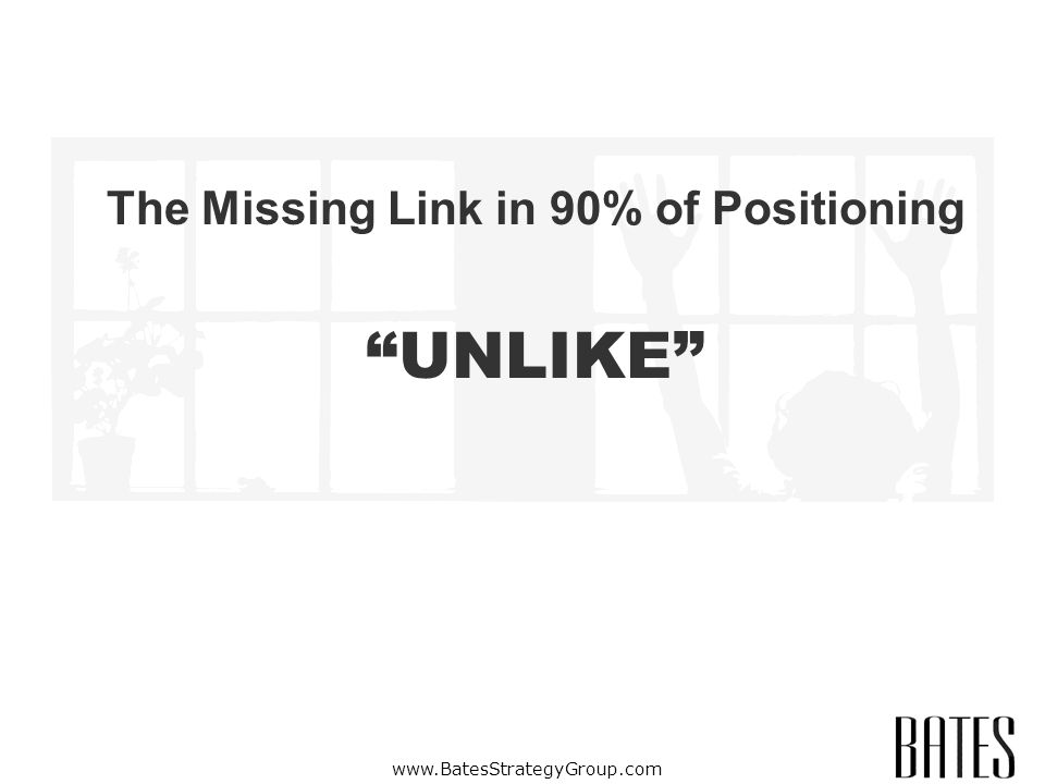 www.BatesStrategyGroup.com The Missing Link in 90% of Positioning UNLIKE