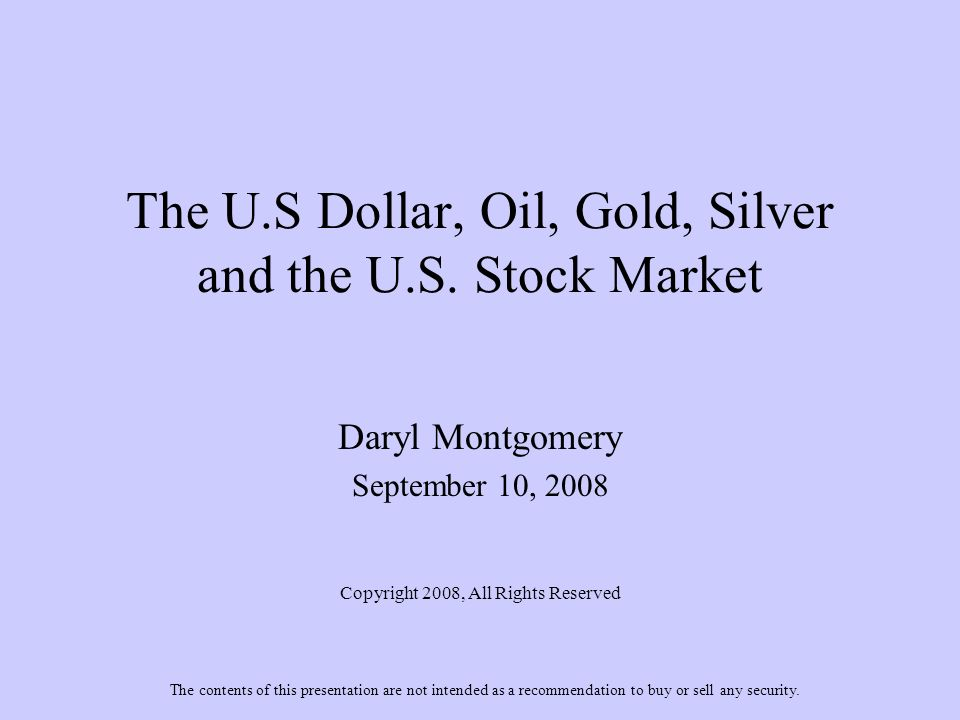 The U.S Dollar, Oil, Gold, Silver and the U.S. Stock Market Daryl Montgomery September 10, 2008 Copyright 2008, All Rights Reserved The contents of th