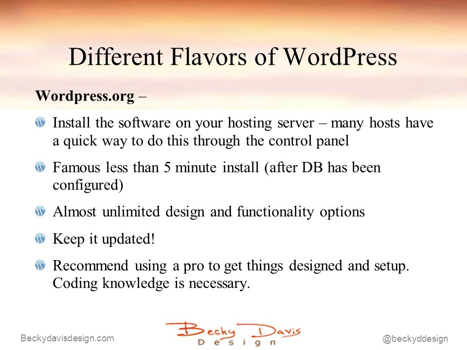 Different Flavors of WordPress Wordpress.org – Install the software on your hosting server – many hosts have a quick way to do this through the control panel Famous less than 5 minute install (after DB has been configured) Almost unlimited design and functionality options Keep it updated.