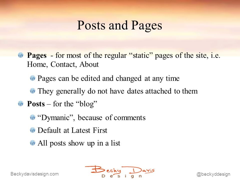 Beckydavisdesign.com @beckyddesign Posts and Pages Pages - for most of the regular static pages of the site, i.e. Home, Contact, About Pages can be ed