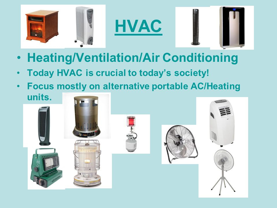 HVAC Heating/Ventilation/Air Conditioning Today HVAC is crucial to todays society! Focus mostly on alternative portable AC/Heating units.