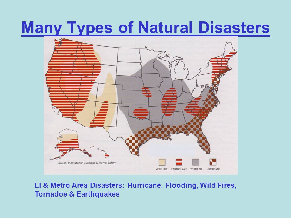 Many Types of Natural Disasters LI & Metro Area Disasters: Hurricane, Flooding, Wild Fires, Tornados & Earthquakes