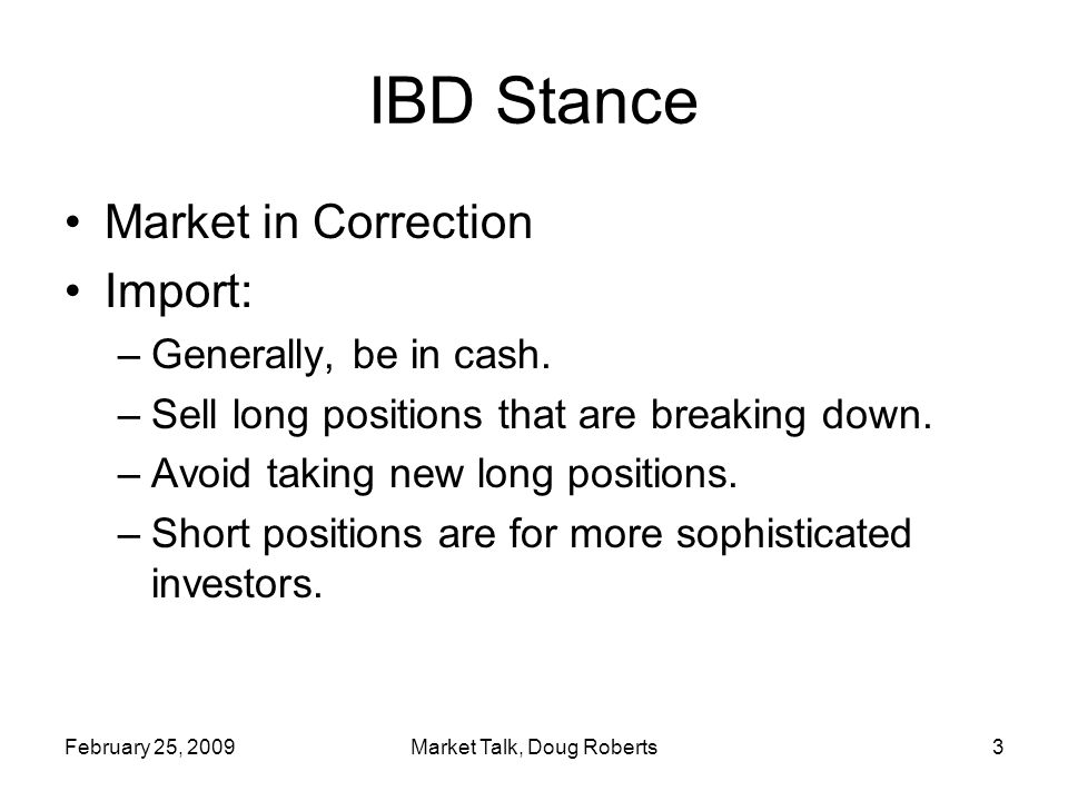 February 25, 2009Market Talk, Doug Roberts3 IBD Stance Market in Correction Import: –Generally, be in cash.