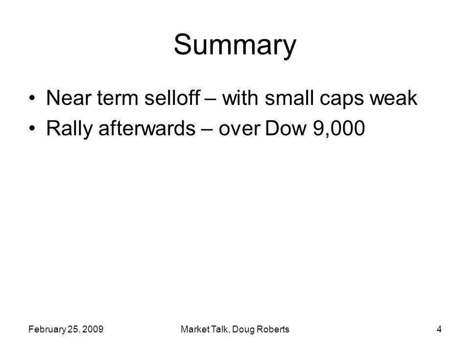 February 25, 2009Market Talk, Doug Roberts4 Summary Near term selloff – with small caps weak Rally afterwards – over Dow 9,000