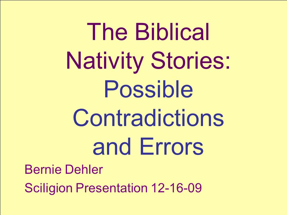 SCILIGION SCIence + reLIGION 1 The Biblical Nativity Stories: Possible Contradictions and Errors Bernie Dehler Sciligion Presentation 12-16-09