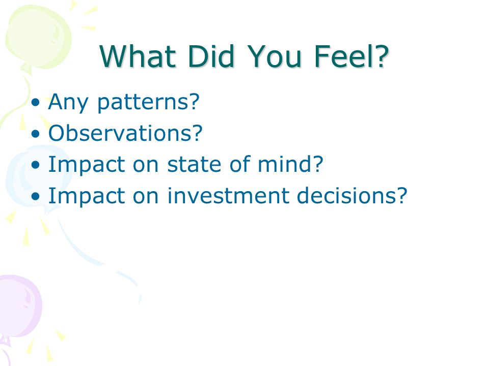 What Did You Feel? Any patterns? Observations? Impact on state of mind? Impact on investment decisions?