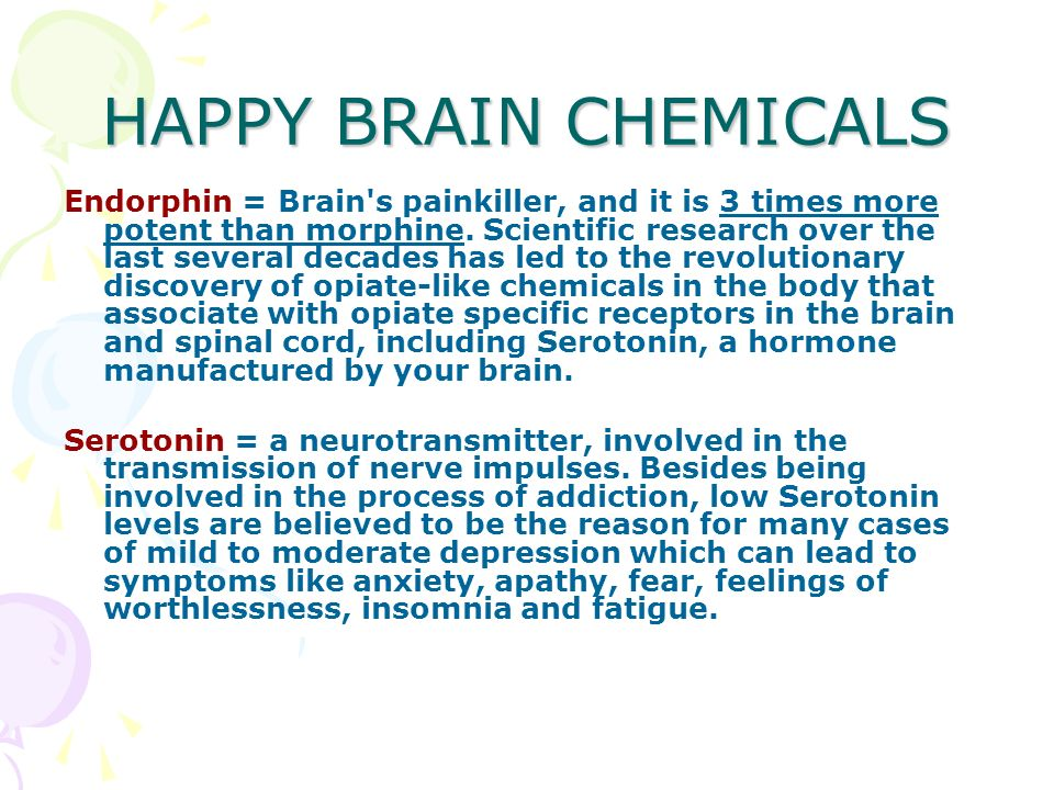 HAPPY BRAIN CHEMICALS Endorphin = Brain s painkiller, and it is 3 times more potent than morphine.