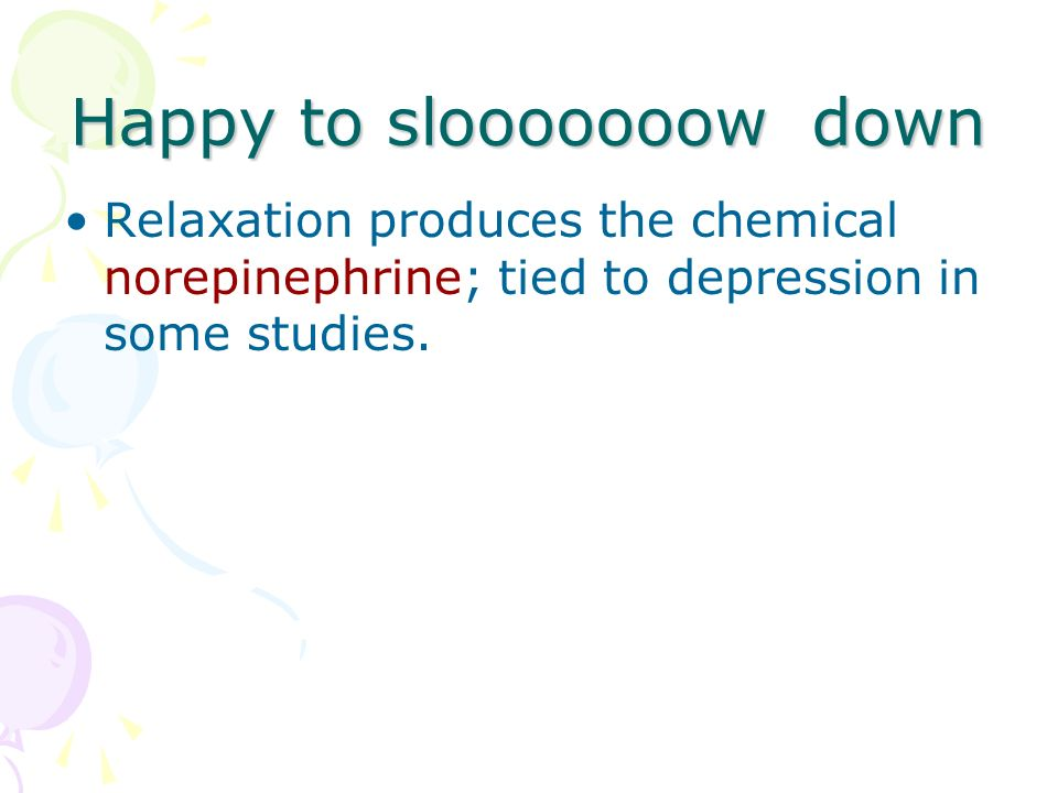 Happy to slooooooow down Relaxation produces the chemical norepinephrine; tied to depression in some studies.