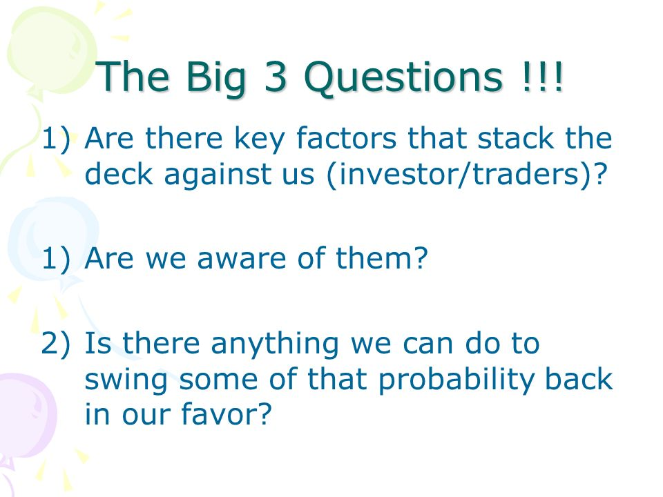 The Big 3 Questions !!! 1)Are there key factors that stack the deck against us (investor/traders)? 1)Are we aware of them? 2)Is there anything we can