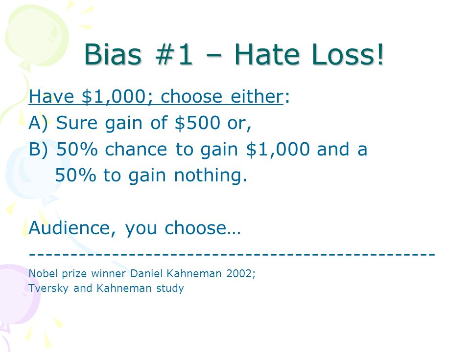 Bias #1 – Hate Loss! Have $1,000; choose either: A) Sure gain of $500 or, B) 50% chance to gain $1,000 and a 50% to gain nothing. Audience, you choose