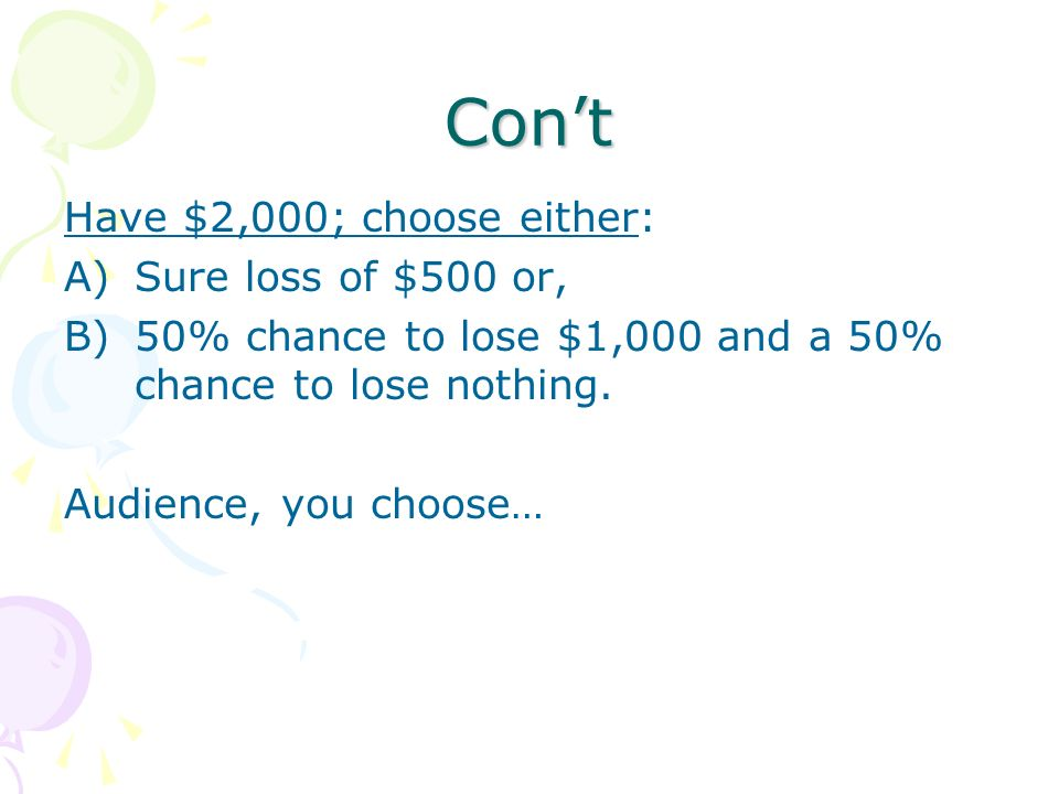 Cont Have $2,000; choose either: A)Sure loss of $500 or, B)50% chance to lose $1,000 and a 50% chance to lose nothing. Audience, you choose…