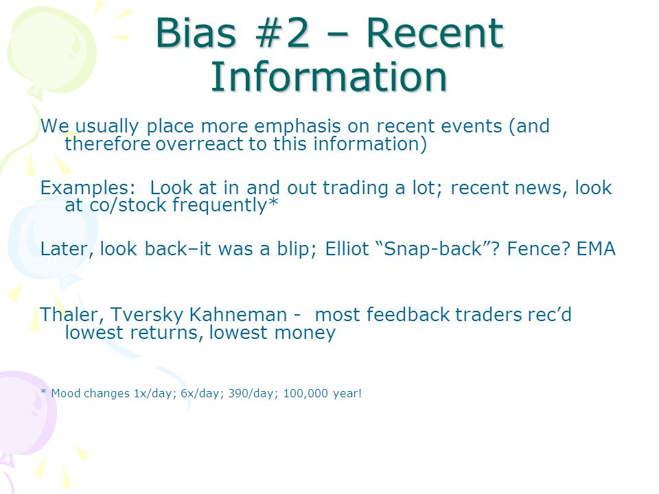 Bias #2 – Recent Information We usually place more emphasis on recent events (and therefore overreact to this information) Examples: Look at in and out trading a lot; recent news, look at co/stock frequently* Later, look back–it was a blip; Elliot Snap-back.