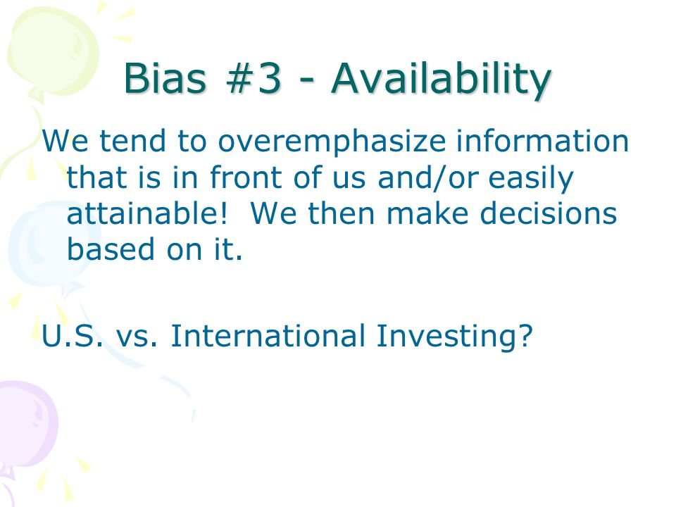 Bias #3 - Availability We tend to overemphasize information that is in front of us and/or easily attainable! We then make decisions based on it. U.S.