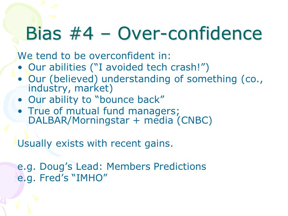 Bias #4 – Over-confidence We tend to be overconfident in: Our abilities (I avoided tech crash!) Our (believed) understanding of something (co., industry, market) Our ability to bounce back True of mutual fund managers; DALBAR/Morningstar + media (CNBC) Usually exists with recent gains.
