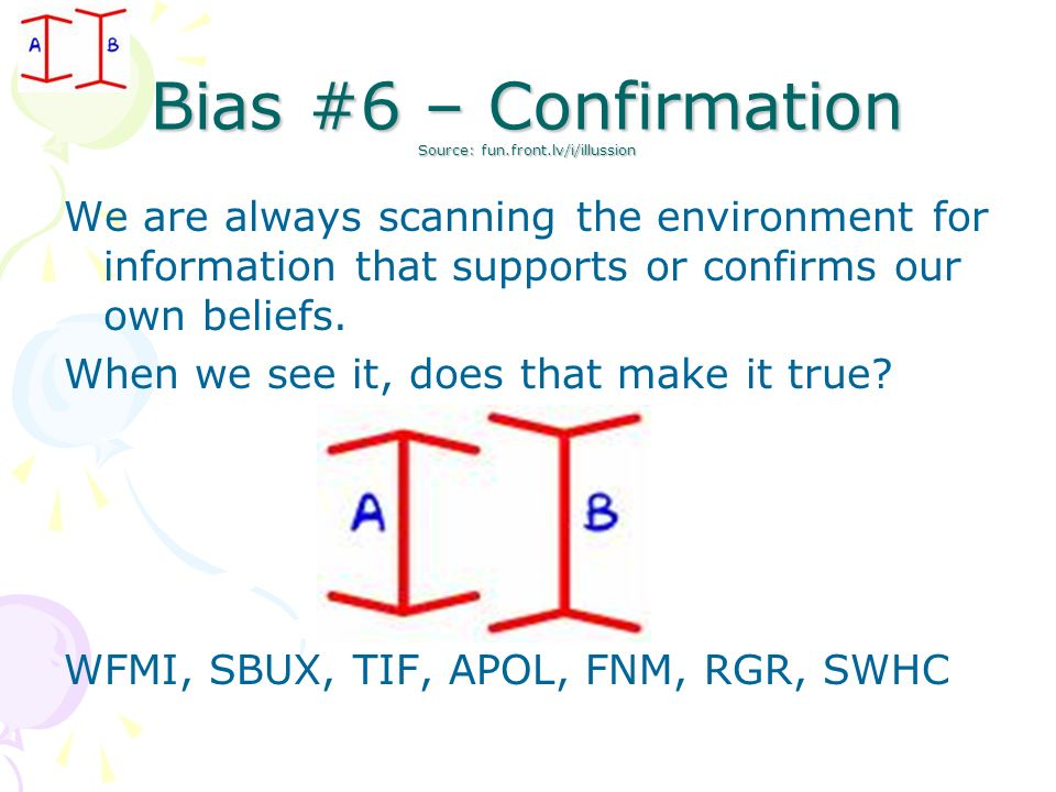 Bias #6 – Confirmation Source: fun.front.lv/i/illussion We are always scanning the environment for information that supports or confirms our own belie