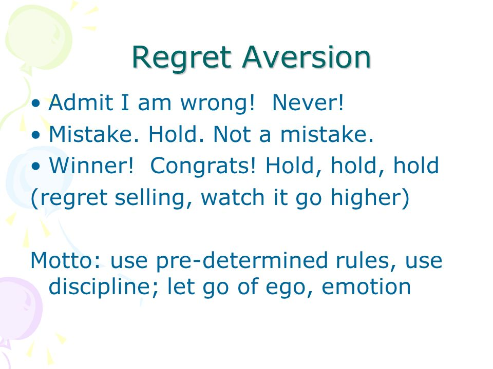 Regret Aversion Regret Aversion Admit I am wrong! Never! Mistake. Hold. Not a mistake. Winner! Congrats! Hold, hold, hold (regret selling, watch it go