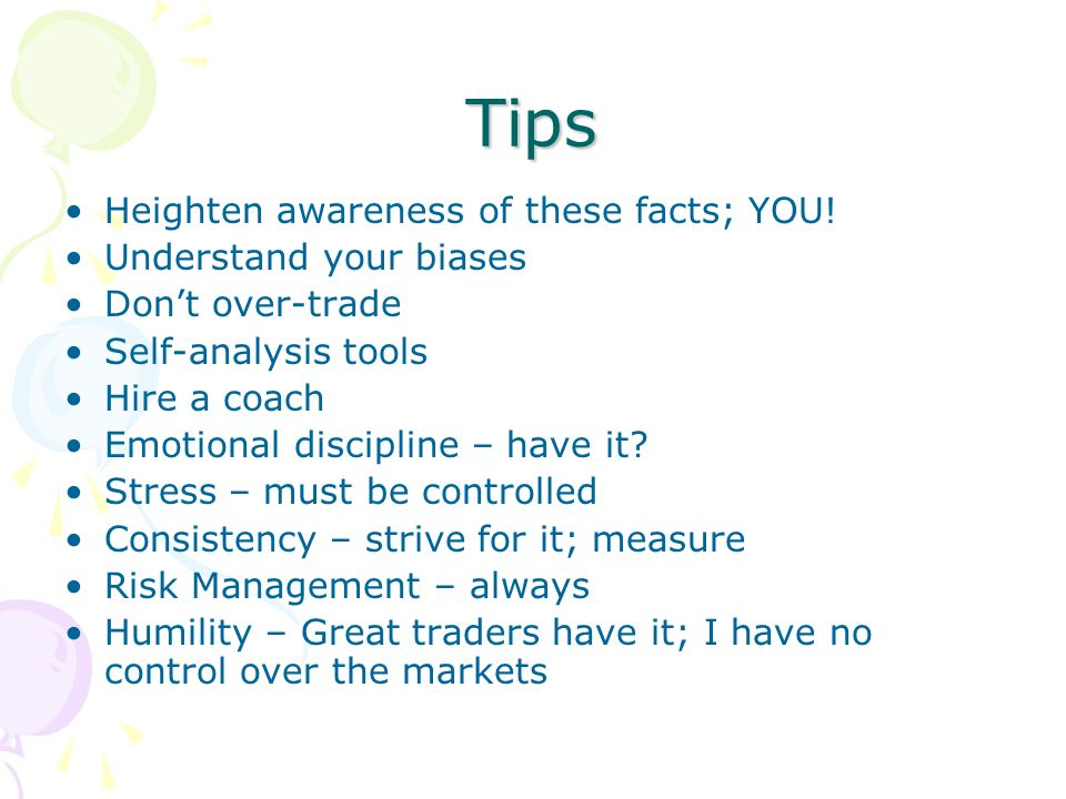 Tips Heighten awareness of these facts; YOU! Understand your biases Dont over-trade Self-analysis tools Hire a coach Emotional discipline – have it? S