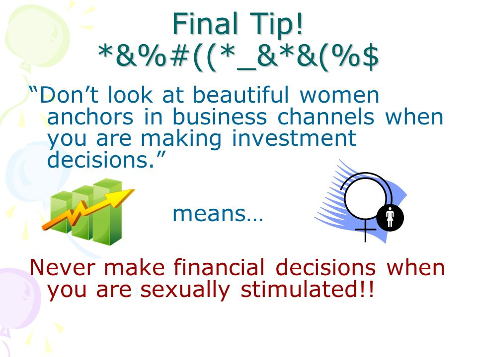 Final Tip! *&%#((*_&*&(%$ Dont look at beautiful women anchors in business channels when you are making investment decisions. means… Never make financ