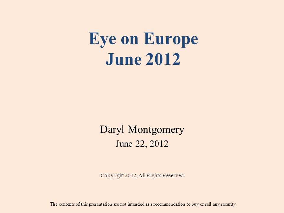 Eye on Europe June 2012 Daryl Montgomery June 22, 2012 Copyright 2012, All Rights Reserved The contents of this presentation are not intended as a recommendation to buy or sell any security.