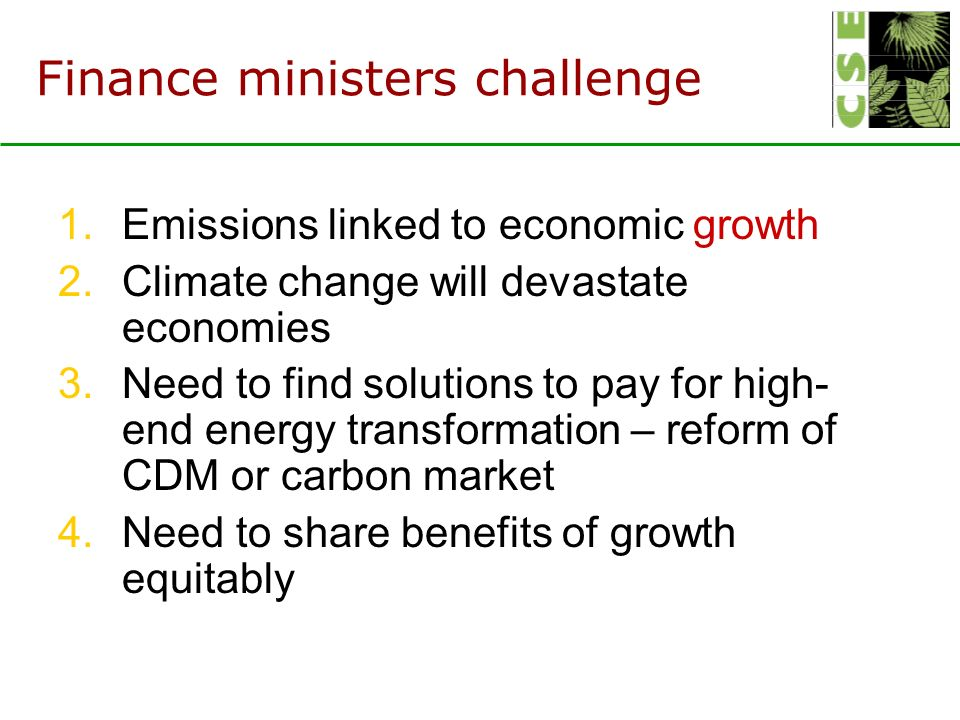 Finance ministers challenge 1.Emissions linked to economic growth 2.Climate change will devastate economies 3.Need to find solutions to pay for high- end energy transformation – reform of CDM or carbon market 4.Need to share benefits of growth equitably