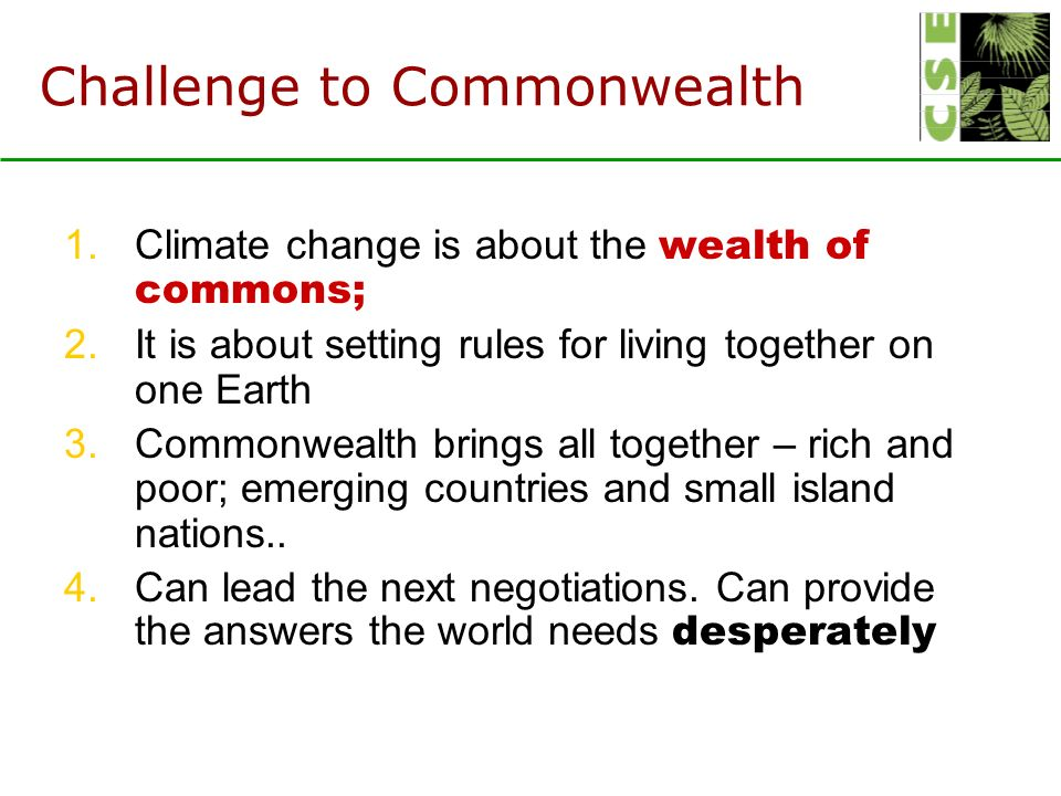 Challenge to Commonwealth 1.Climate change is about the wealth of commons; 2.It is about setting rules for living together on one Earth 3.Commonwealth brings all together – rich and poor; emerging countries and small island nations..