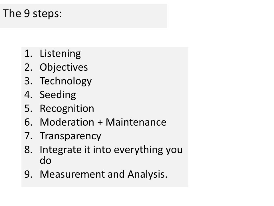 The 9 steps: 1.Listening 2.Objectives 3.Technology 4.Seeding 5.Recognition 6.Moderation + Maintenance 7.Transparency 8.Integrate it into everything you do 9.Measurement and Analysis.