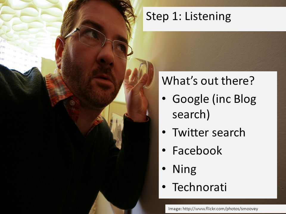 Step 1: Listening Whats out there? Google (inc Blog search) Twitter search Facebook Ning Technorati Image: http://www.flickr.com/photos/smoovey