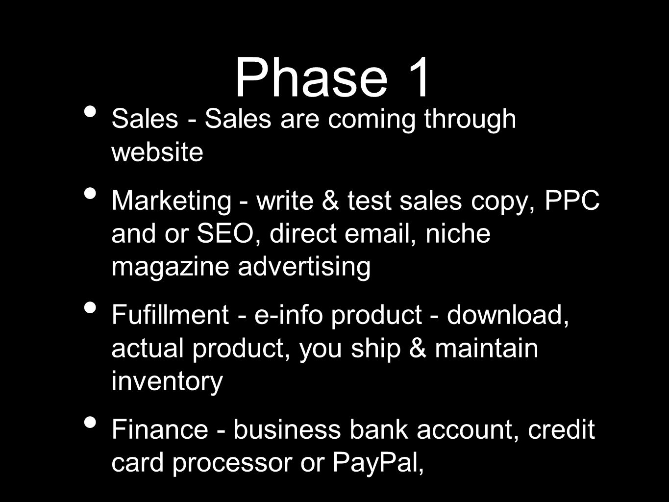 Phase 1 Sales - Sales are coming through website Marketing - write & test sales copy, PPC and or SEO, direct email, niche magazine advertising Fufillment - e-info product - download, actual product, you ship & maintain inventory Finance - business bank account, credit card processor or PayPal,