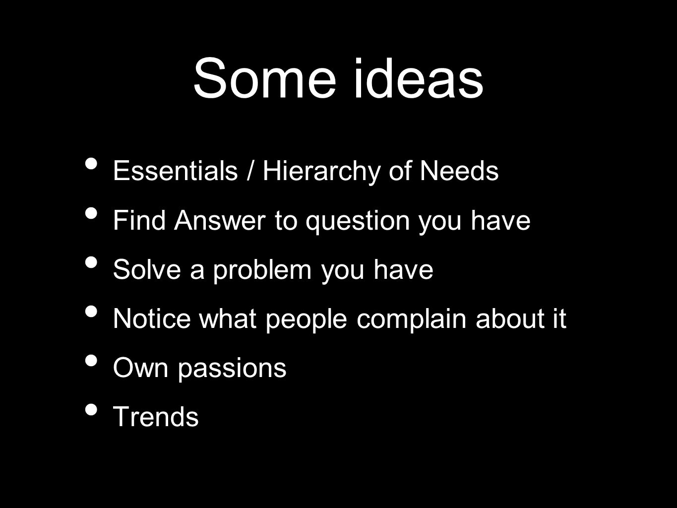 Some ideas Essentials / Hierarchy of Needs Find Answer to question you have Solve a problem you have Notice what people complain about it Own passions Trends