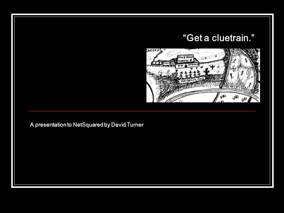 Get a cluetrain. A presentation to NetSquared by David Turner