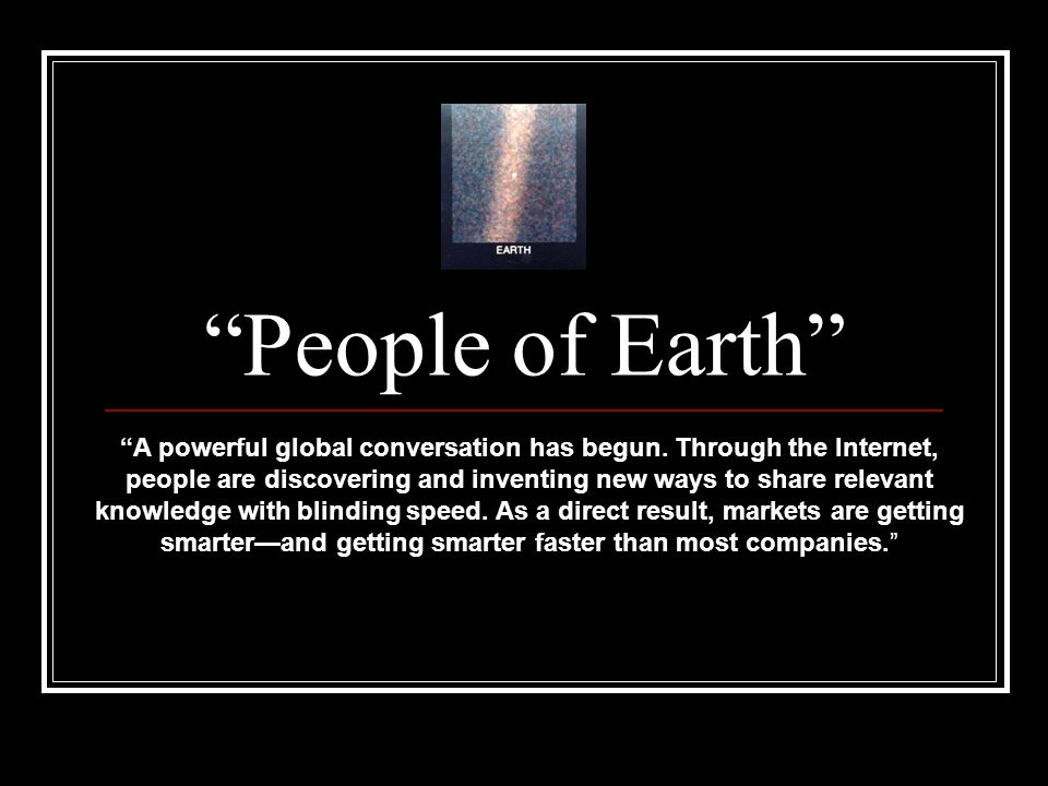 People of Earth A powerful global conversation has begun. Through the Internet, people are discovering and inventing new ways to share relevant knowle