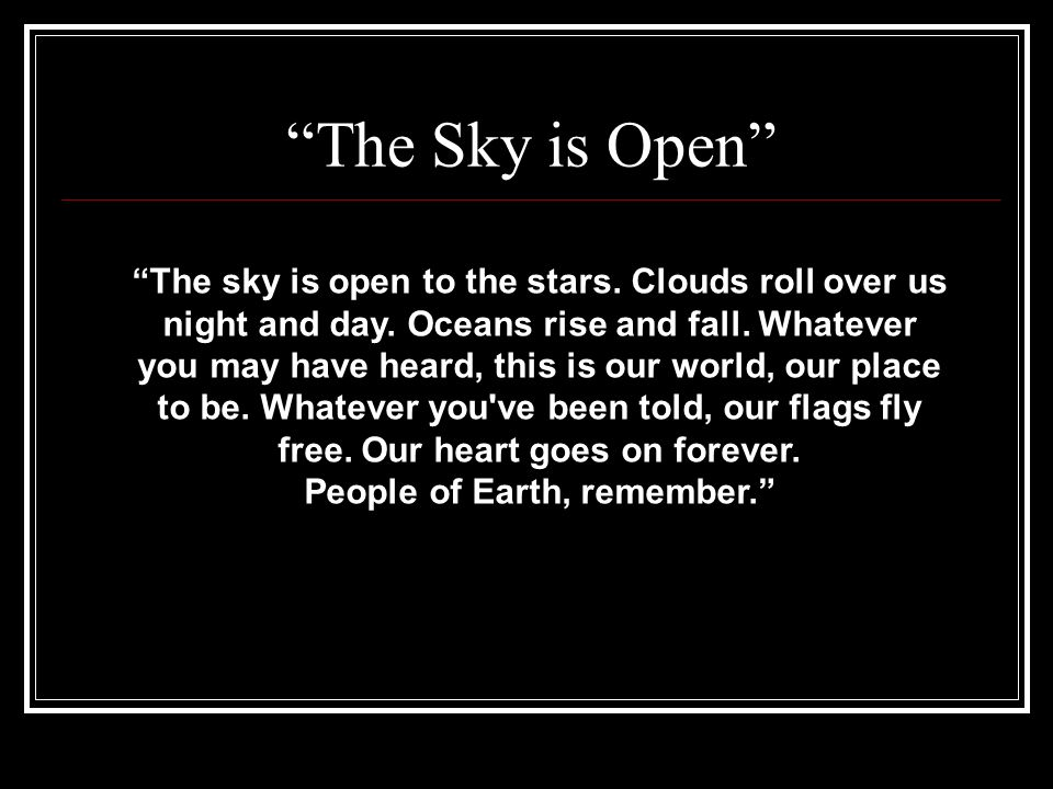 The Sky is Open The sky is open to the stars. Clouds roll over us night and day. Oceans rise and fall. Whatever you may have heard, this is our world,