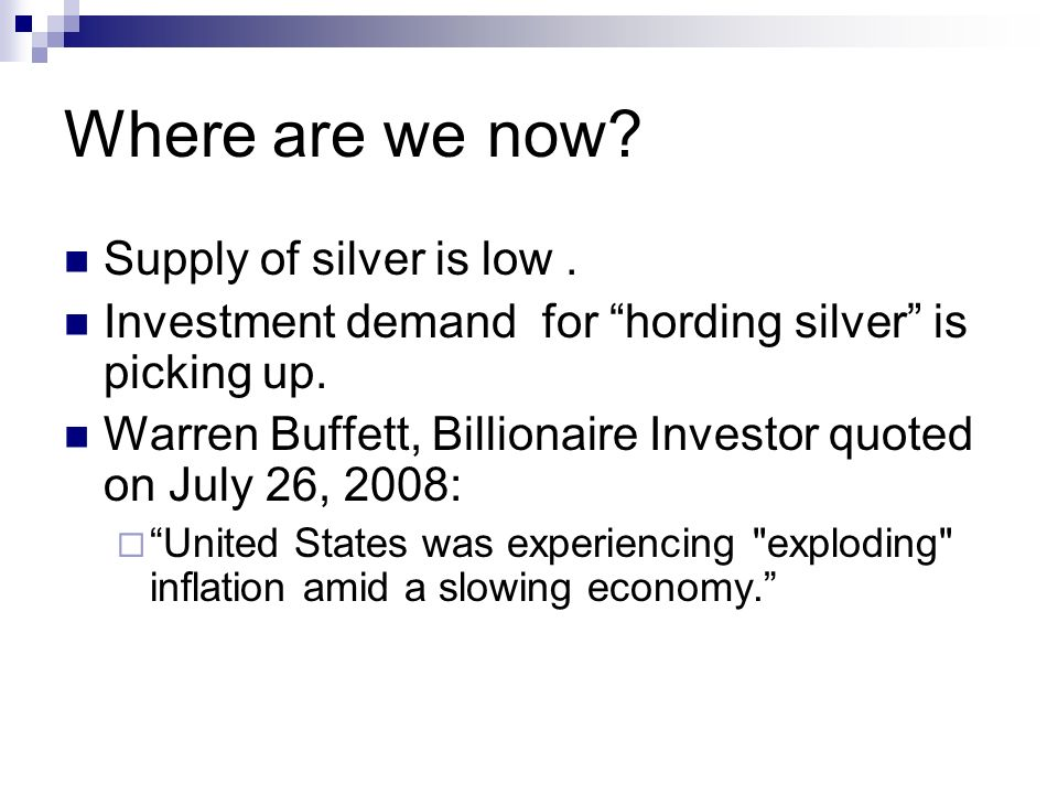 Where are we now? Supply of silver is low. Investment demand for hording silver is picking up. Warren Buffett, Billionaire Investor quoted on July 26,