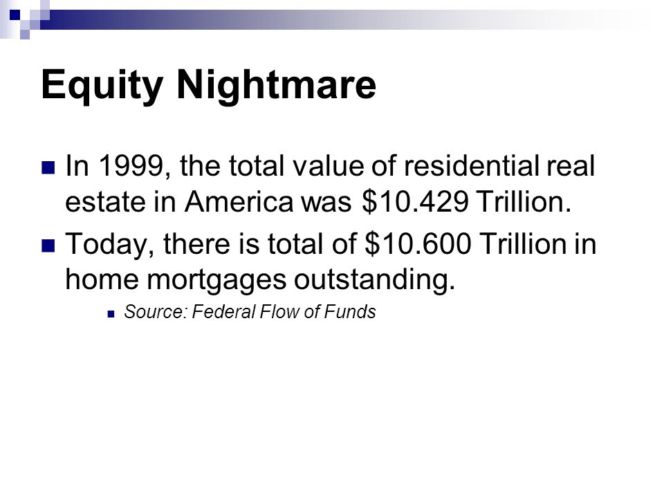 Equity Nightmare In 1999, the total value of residential real estate in America was $10.429 Trillion.