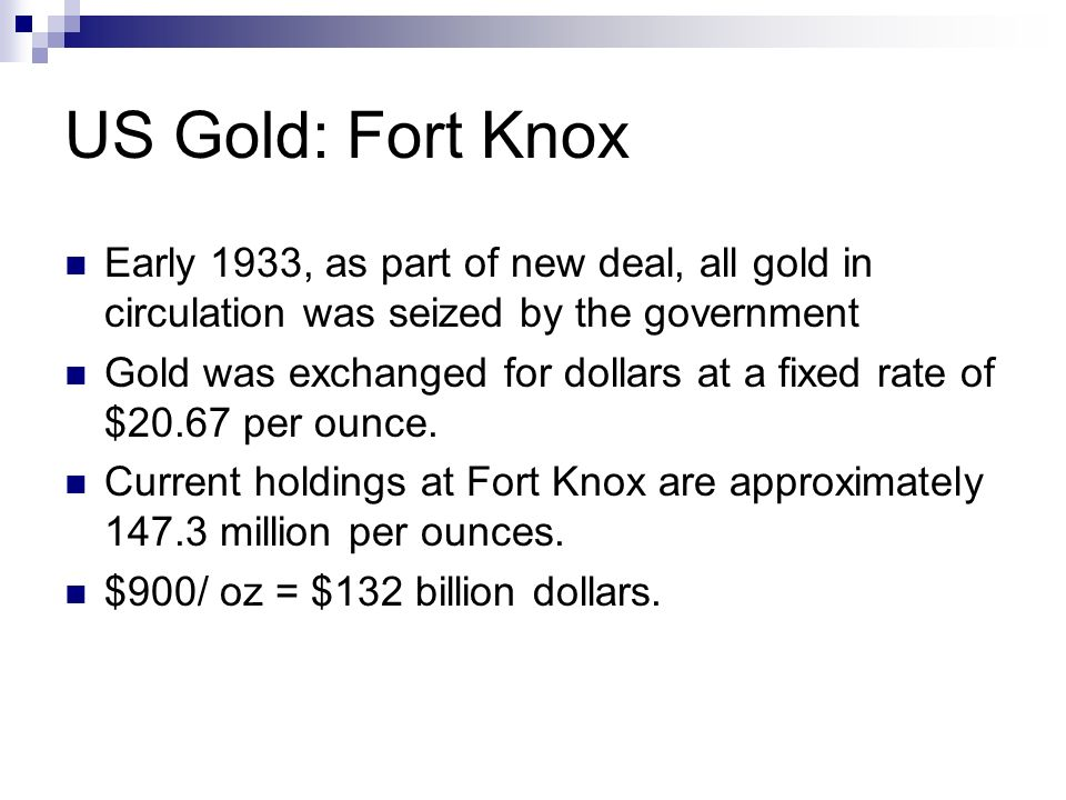 US Gold: Fort Knox Early 1933, as part of new deal, all gold in circulation was seized by the government Gold was exchanged for dollars at a fixed rat