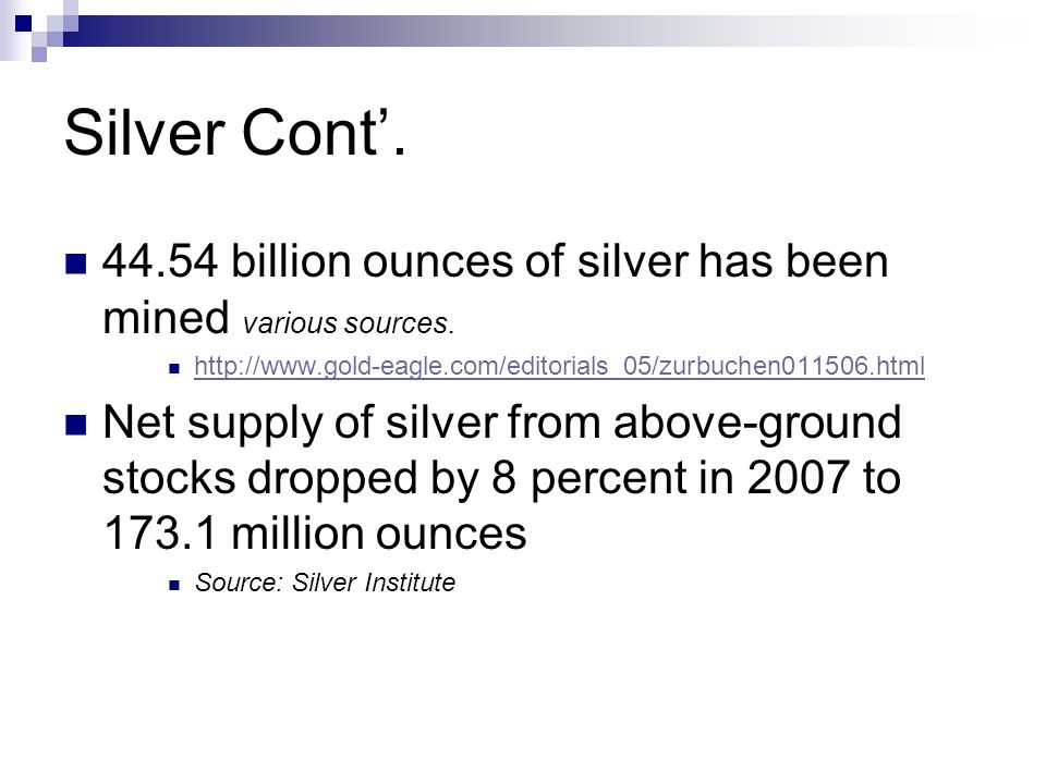 Silver Cont. 44.54 billion ounces of silver has been mined various sources. http://www.gold-eagle.com/editorials_05/zurbuchen011506.html Net supply of