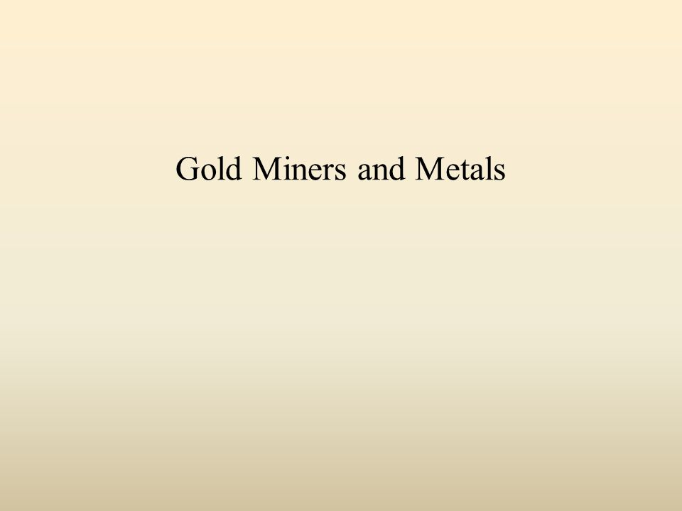 Gold Miners and Metals