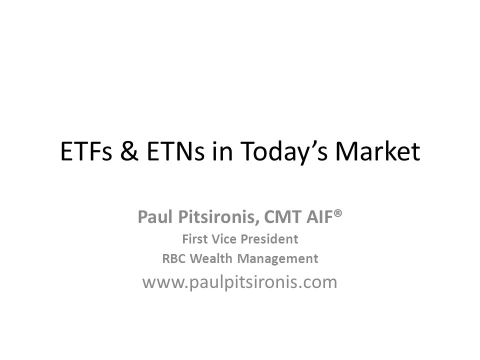 ETFs & ETNs in Todays Market Paul Pitsironis, CMT AIF® First Vice President RBC Wealth Management www.paulpitsironis.com