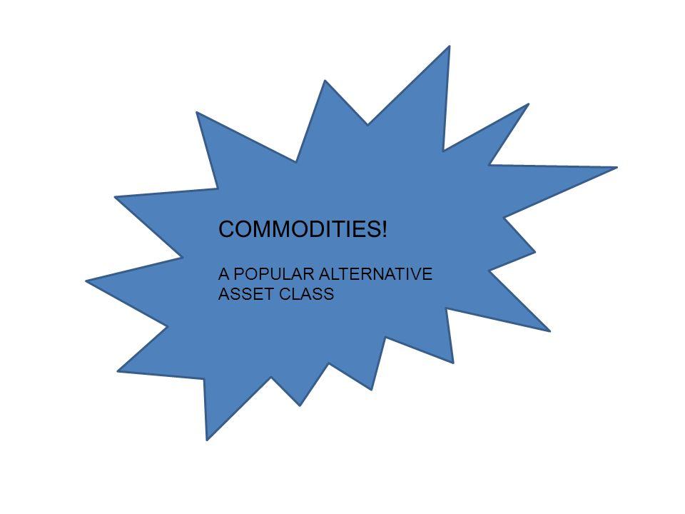 COMMODITIES! A POPULAR ALTERNATIVE ASSET CLASS