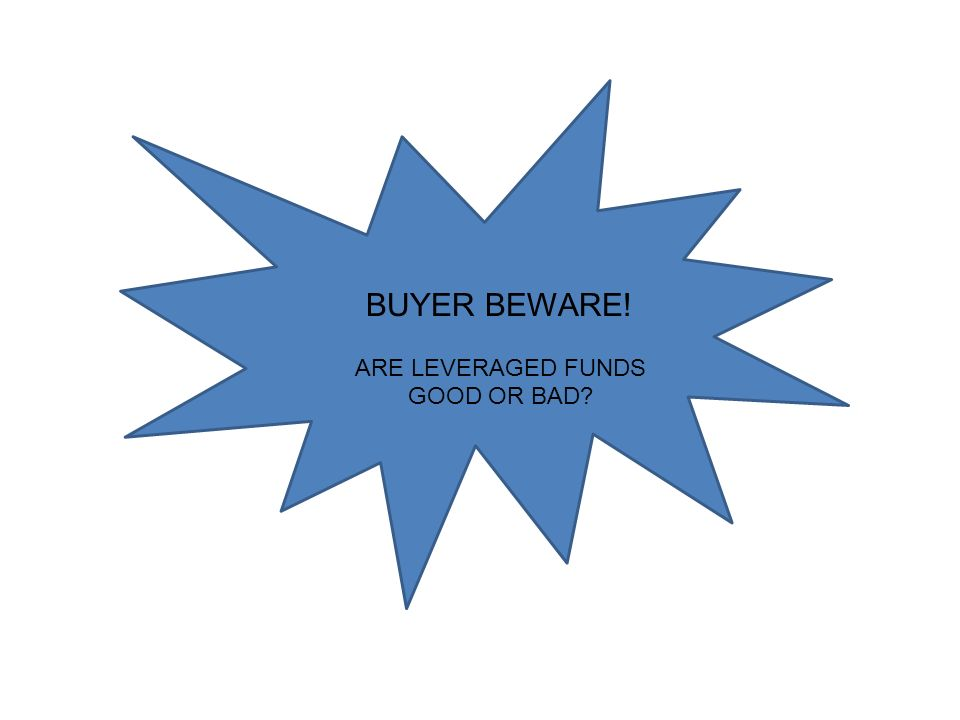 BUYER BEWARE! ARE LEVERAGED FUNDS GOOD OR BAD