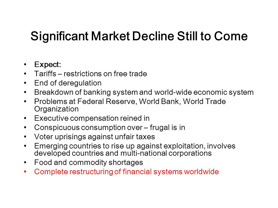 Significant Market Decline Still to Come Expect: Tariffs – restrictions on free trade End of deregulation Breakdown of banking system and world-wide economic system Problems at Federal Reserve, World Bank, World Trade Organization Executive compensation reined in Conspicuous consumption over – frugal is in Voter uprisings against unfair taxes Emerging countries to rise up against exploitation, involves developed countries and multi-national corporations Food and commodity shortages Complete restructuring of financial systems worldwide