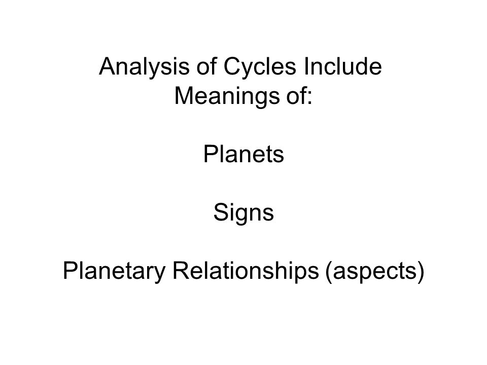 Analysis of Cycles Include Meanings of: Planets Signs Planetary Relationships (aspects)