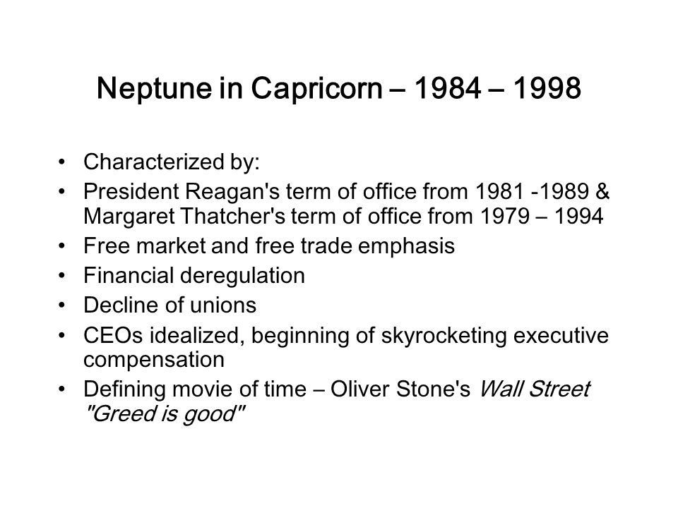 Neptune in Capricorn – 1984 – 1998 Characterized by: President Reagan s term of office from 1981 -1989 & Margaret Thatcher s term of office from 1979 – 1994 Free market and free trade emphasis Financial deregulation Decline of unions CEOs idealized, beginning of skyrocketing executive compensation Defining movie of time – Oliver Stone s Wall Street Greed is good