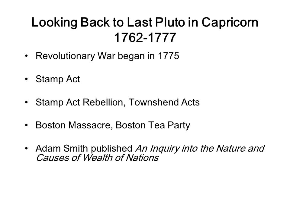 Looking Back to Last Pluto in Capricorn 1762-1777 Revolutionary War began in 1775 Stamp Act Stamp Act Rebellion, Townshend Acts Boston Massacre, Boston Tea Party Adam Smith published An Inquiry into the Nature and Causes of Wealth of Nations