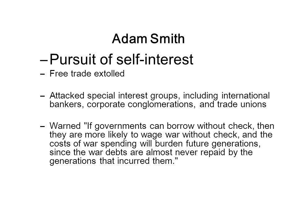 Adam Smith –Pursuit of self-interest –Free trade extolled –Attacked special interest groups, including international bankers, corporate conglomerations, and trade unions –Warned If governments can borrow without check, then they are more likely to wage war without check, and the costs of war spending will burden future generations, since the war debts are almost never repaid by the generations that incurred them.