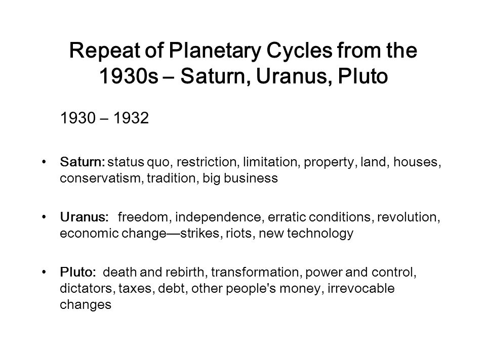 Repeat of Planetary Cycles from the 1930s – Saturn, Uranus, Pluto 1930 – 1932 Saturn: status quo, restriction, limitation, property, land, houses, conservatism, tradition, big business Uranus: freedom, independence, erratic conditions, revolution, economic changestrikes, riots, new technology Pluto: death and rebirth, transformation, power and control, dictators, taxes, debt, other people s money, irrevocable changes