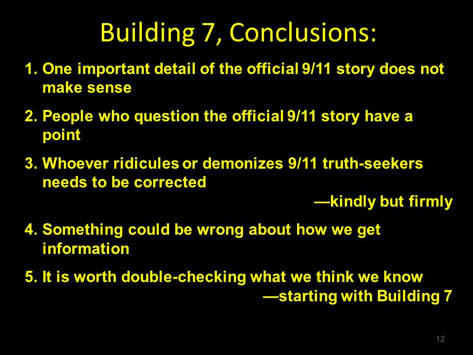 12 Building 7, Conclusions: 1.One important detail of the official 9/11 story does not make sense 2.People who question the official 9/11 story have a point 3.Whoever ridicules or demonizes 9/11 truth-seekers needs to be corrected kindly but firmly 4.Something could be wrong about how we get information 5.It is worth double-checking what we think we know starting with Building 7