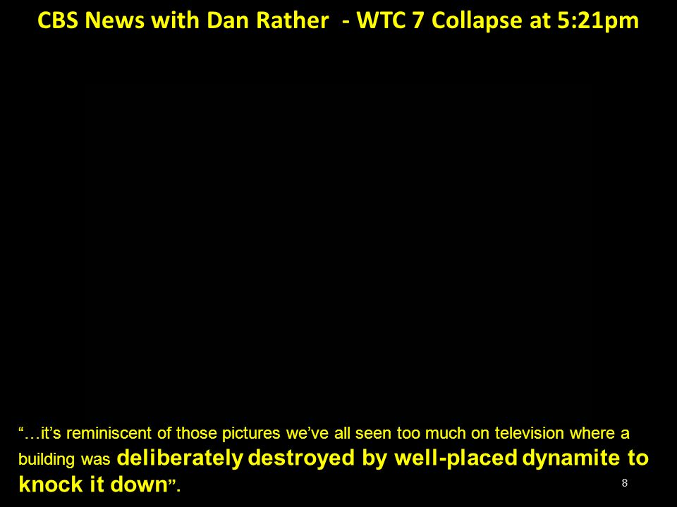 8 CBS News with Dan Rather - WTC 7 Collapse at 5:21pm …its reminiscent of those pictures weve all seen too much on television where a building was deliberately destroyed by well-placed dynamite to knock it down.