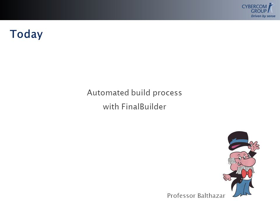 Today Automated build process with FinalBuilder Professor Balthazar
