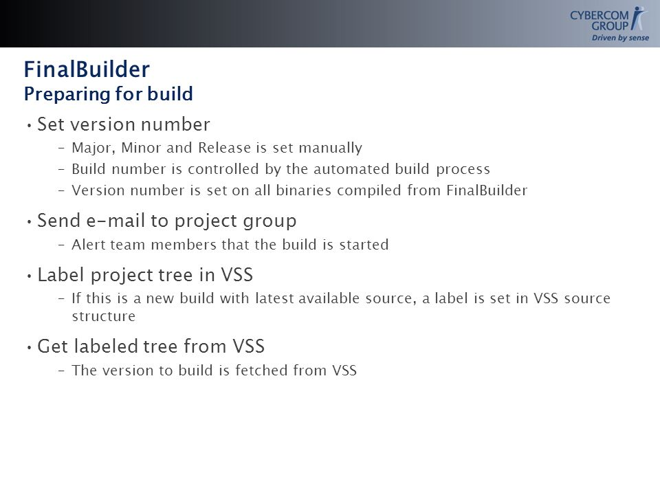 Set version number –Major, Minor and Release is set manually –Build number is controlled by the automated build process –Version number is set on all binaries compiled from FinalBuilder Send  to project group –Alert team members that the build is started Label project tree in VSS –If this is a new build with latest available source, a label is set in VSS source structure Get labeled tree from VSS –The version to build is fetched from VSS FinalBuilder Preparing for build